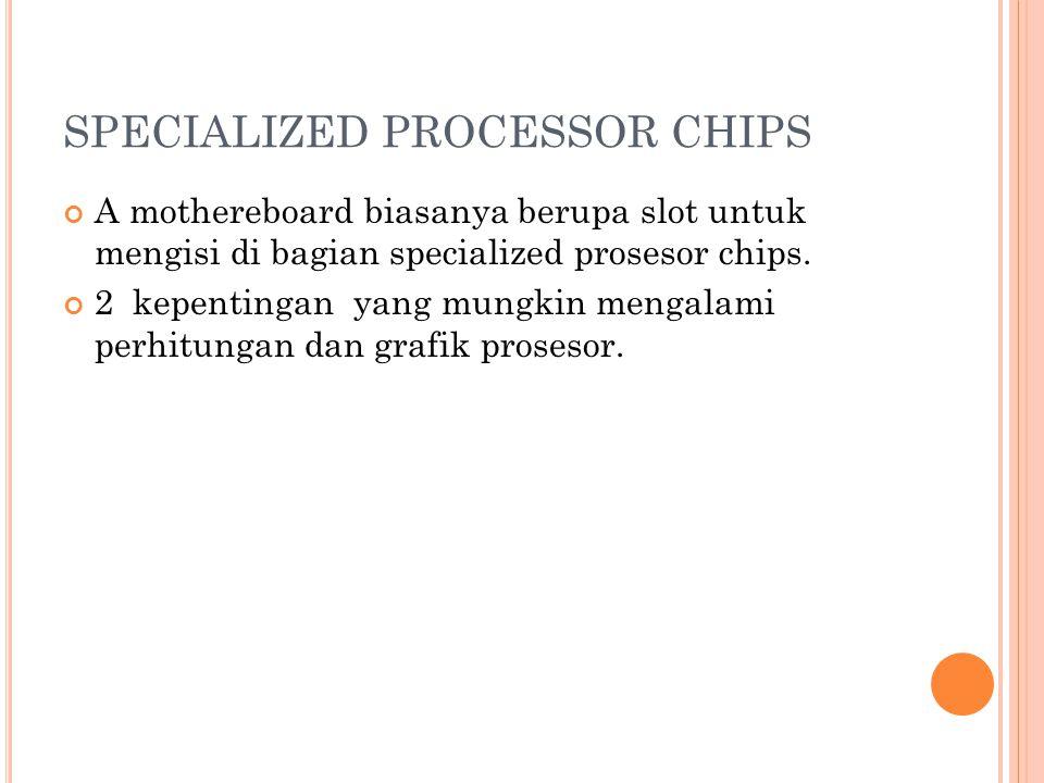 SPECIALIZED PROCESSOR CHIPS A mothereboard biasanya berupa slot untuk mengisi di bagian specialized prosesor chips.