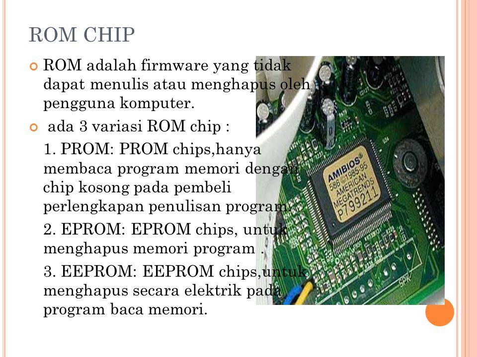 ROM CHIP ROM adalah firmware yang tidak dapat menulis atau menghapus oleh pengguna komputer.