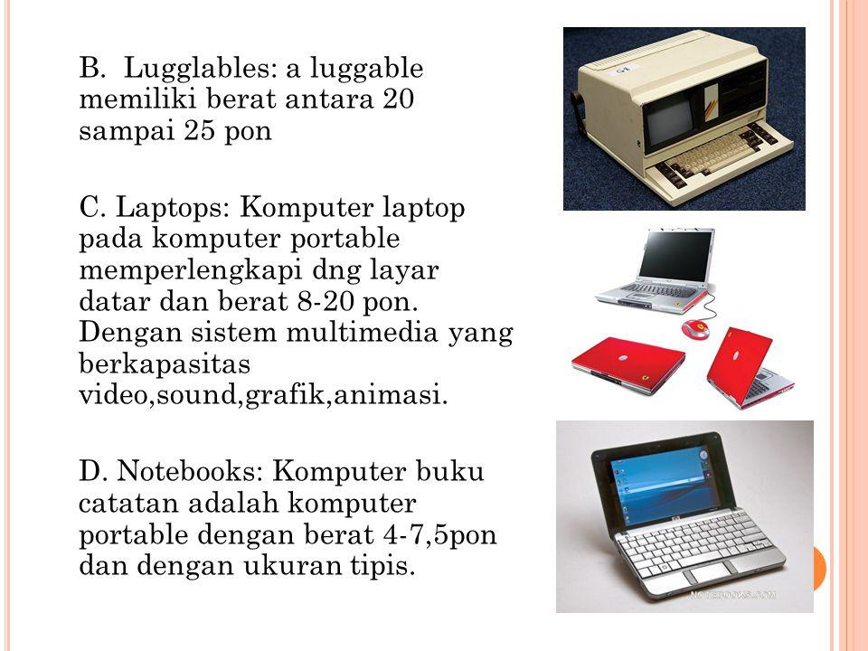B. Lugglables: a luggable memiliki berat antara 20 sampai 25 pon C.