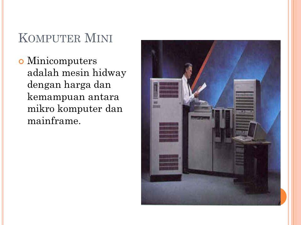 K OMPUTER M INI Minicomputers adalah mesin hidway dengan harga dan kemampuan antara mikro komputer dan mainframe.
