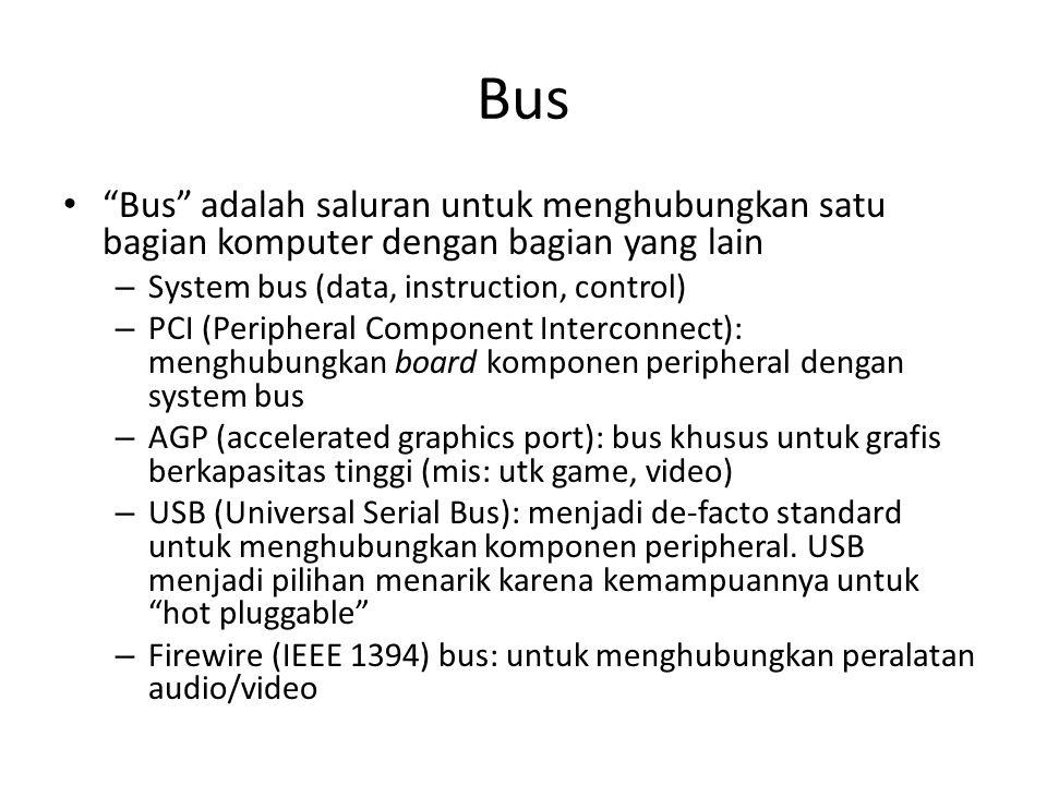 Bus • Bus adalah saluran untuk menghubungkan satu bagian komputer dengan bagian yang lain – System bus (data, instruction, control) – PCI (Peripheral Component Interconnect): menghubungkan board komponen peripheral dengan system bus – AGP (accelerated graphics port): bus khusus untuk grafis berkapasitas tinggi (mis: utk game, video) – USB (Universal Serial Bus): menjadi de-facto standard untuk menghubungkan komponen peripheral.