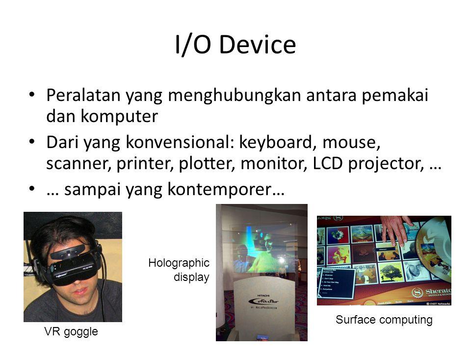 I/O Device • Peralatan yang menghubungkan antara pemakai dan komputer • Dari yang konvensional: keyboard, mouse, scanner, printer, plotter, monitor, LCD projector, … • … sampai yang kontemporer… VR goggle Surface computing Holographic display