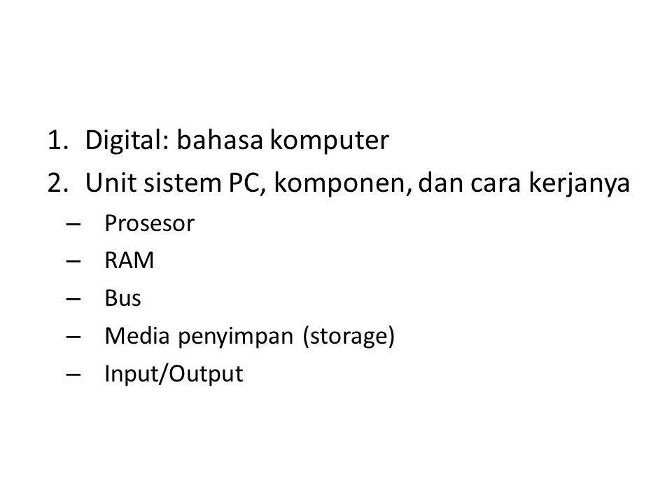 1.Digital: bahasa komputer 2.Unit sistem PC, komponen, dan cara kerjanya – Prosesor – RAM – Bus – Media penyimpan (storage) – Input/Output