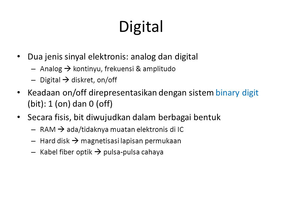 Digital • Dua jenis sinyal elektronis: analog dan digital – Analog  kontinyu, frekuensi & amplitudo – Digital  diskret, on/off • Keadaan on/off dire