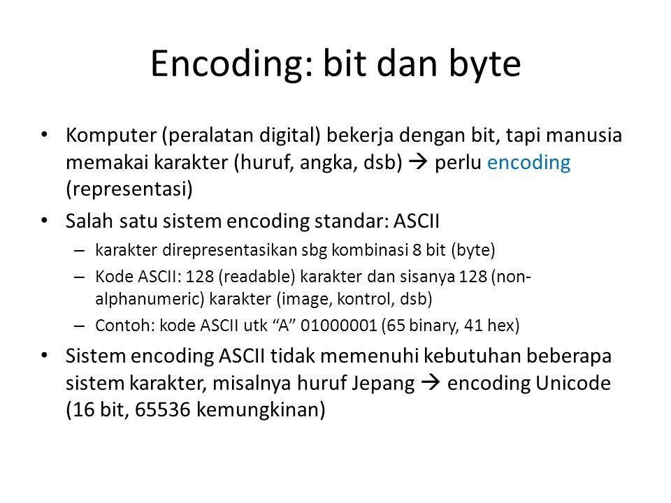 Encoding: bit dan byte • Komputer (peralatan digital) bekerja dengan bit, tapi manusia memakai karakter (huruf, angka, dsb)  perlu encoding (representasi) • Salah satu sistem encoding standar: ASCII – karakter direpresentasikan sbg kombinasi 8 bit (byte) – Kode ASCII: 128 (readable) karakter dan sisanya 128 (non- alphanumeric) karakter (image, kontrol, dsb) – Contoh: kode ASCII utk A 01000001 (65 binary, 41 hex) • Sistem encoding ASCII tidak memenuhi kebutuhan beberapa sistem karakter, misalnya huruf Jepang  encoding Unicode (16 bit, 65536 kemungkinan)