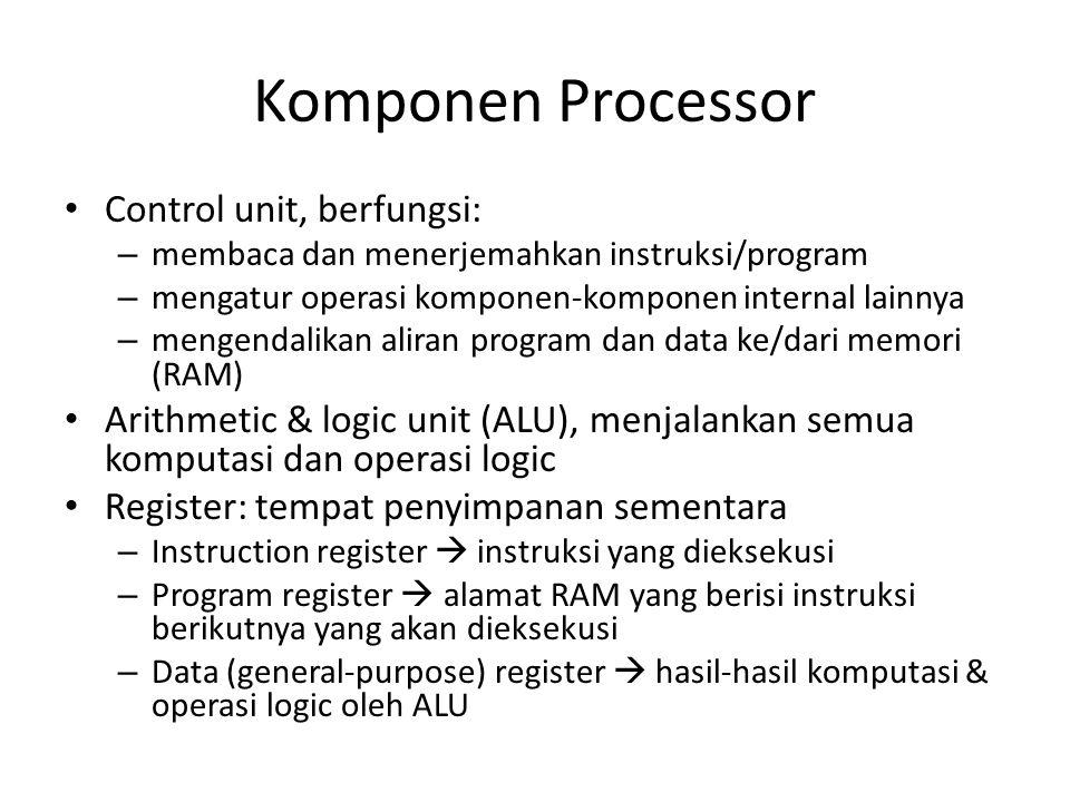 Komponen Processor • Control unit, berfungsi: – membaca dan menerjemahkan instruksi/program – mengatur operasi komponen-komponen internal lainnya – mengendalikan aliran program dan data ke/dari memori (RAM) • Arithmetic & logic unit (ALU), menjalankan semua komputasi dan operasi logic • Register: tempat penyimpanan sementara – Instruction register  instruksi yang dieksekusi – Program register  alamat RAM yang berisi instruksi berikutnya yang akan dieksekusi – Data (general-purpose) register  hasil-hasil komputasi & operasi logic oleh ALU