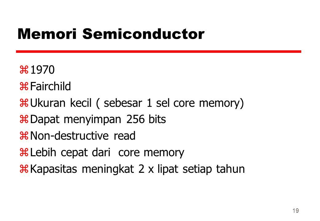 Memori Semiconductor z1970 zFairchild zUkuran kecil ( sebesar 1 sel core memory) zDapat menyimpan 256 bits zNon-destructive read zLebih cepat dari cor