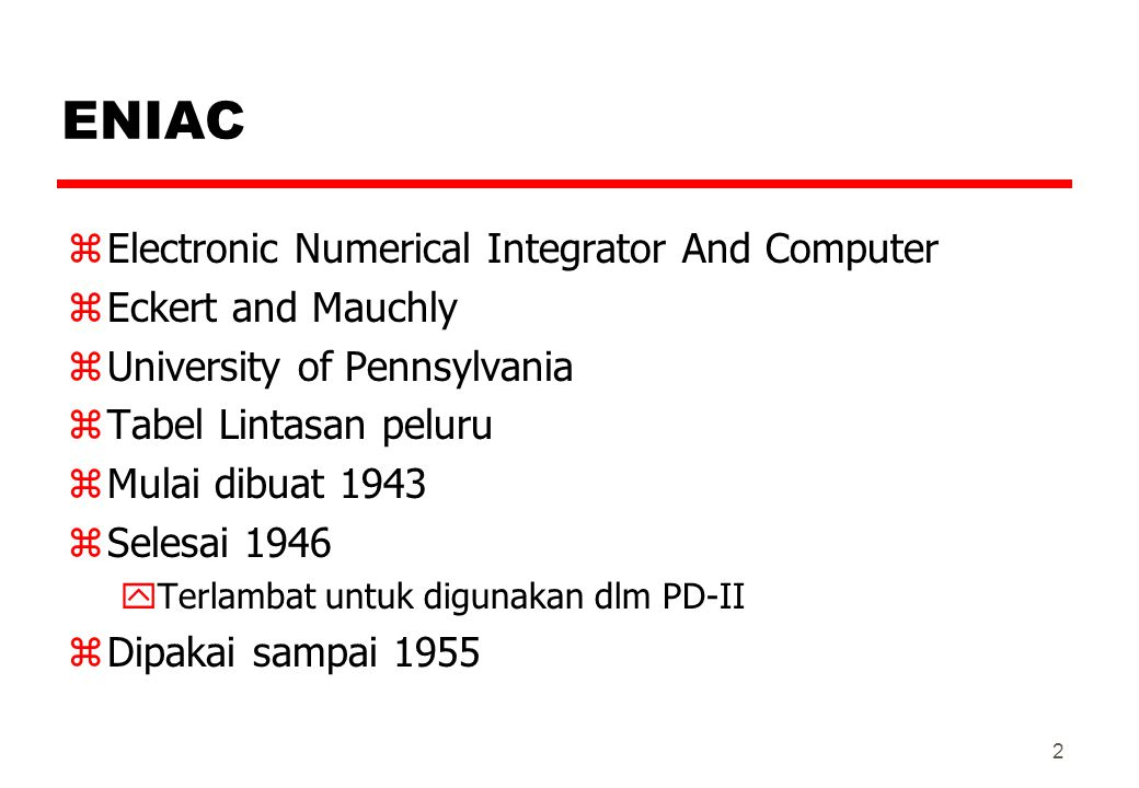 ENIAC zElectronic Numerical Integrator And Computer zEckert and Mauchly zUniversity of Pennsylvania zTabel Lintasan peluru zMulai dibuat 1943 zSelesai 1946 yTerlambat untuk digunakan dlm PD-II zDipakai sampai 1955 2