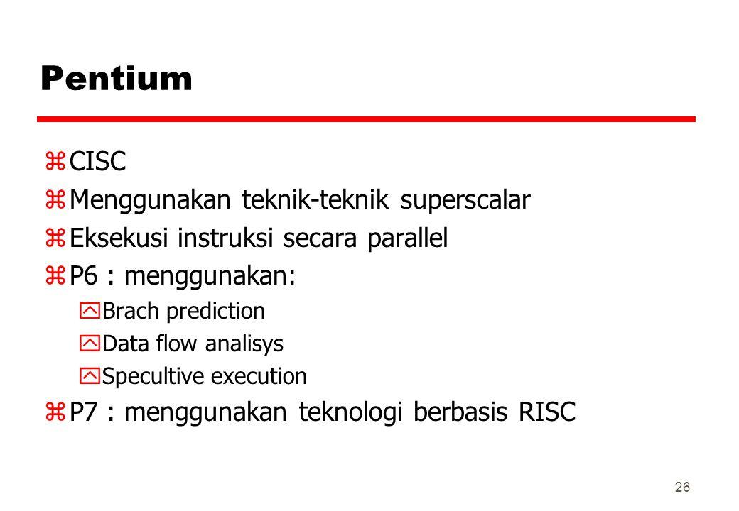 Pentium zCISC zMenggunakan teknik-teknik superscalar zEksekusi instruksi secara parallel zP6 : menggunakan: yBrach prediction yData flow analisys ySpe