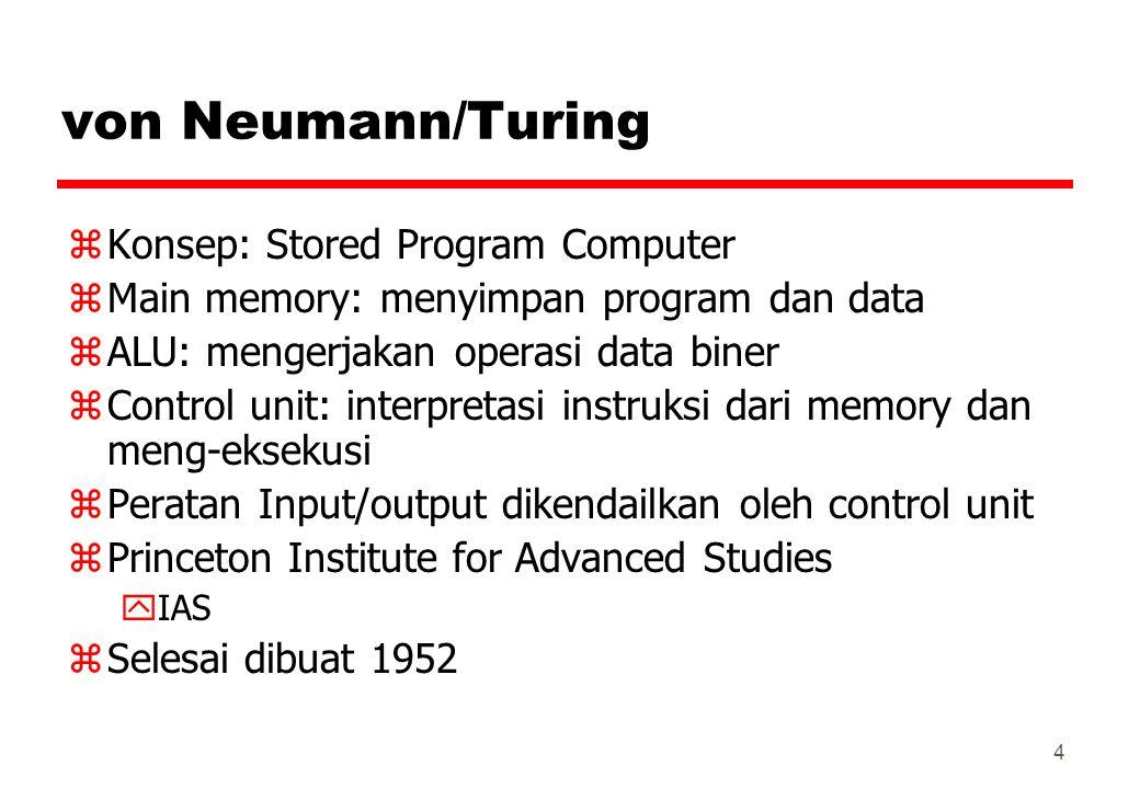 von Neumann/Turing zKonsep: Stored Program Computer zMain memory: menyimpan program dan data zALU: mengerjakan operasi data biner zControl unit: inter