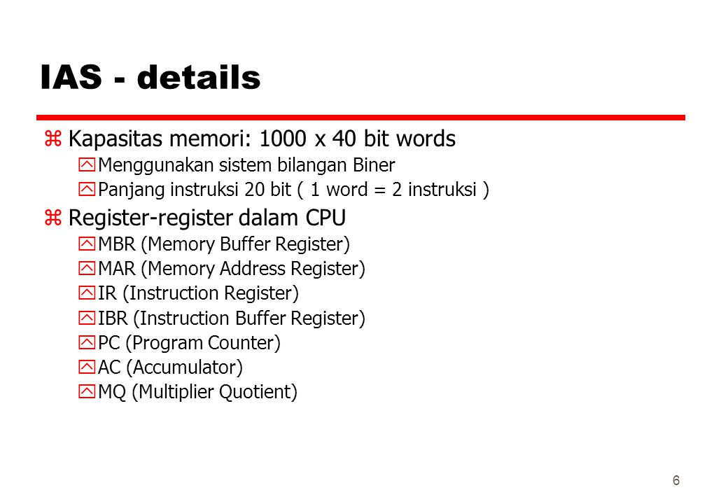 IAS - details zKapasitas memori: 1000 x 40 bit words yMenggunakan sistem bilangan Biner yPanjang instruksi 20 bit ( 1 word = 2 instruksi ) zRegister-register dalam CPU yMBR (Memory Buffer Register) yMAR (Memory Address Register) yIR (Instruction Register) yIBR (Instruction Buffer Register) yPC (Program Counter) yAC (Accumulator) yMQ (Multiplier Quotient) 6