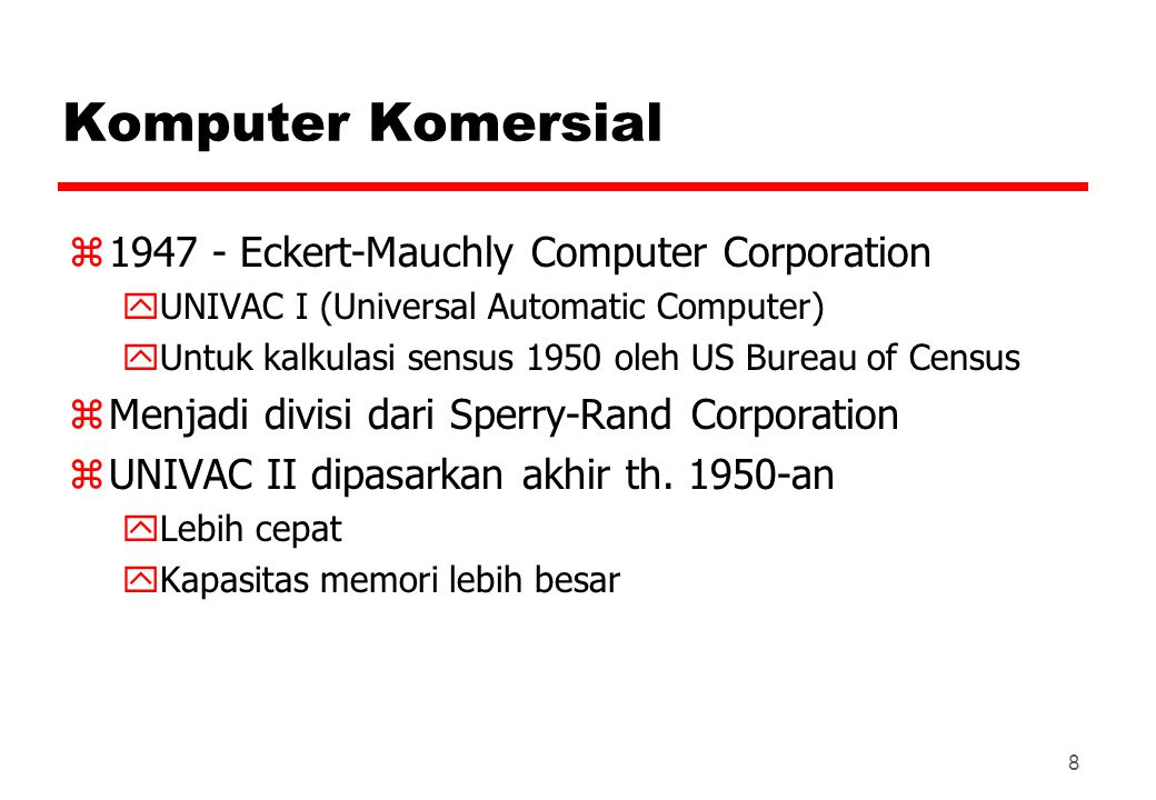 Komputer Komersial z1947 - Eckert-Mauchly Computer Corporation yUNIVAC I (Universal Automatic Computer) yUntuk kalkulasi sensus 1950 oleh US Bureau of