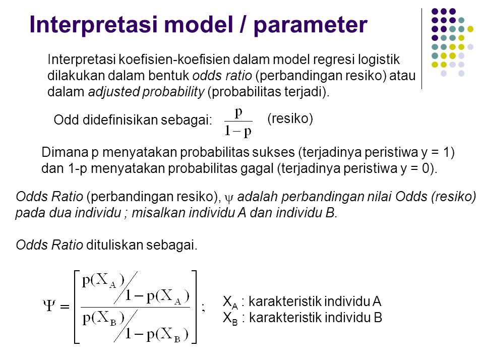 Interpretasi model / parameter Interpretasi koefisien-koefisien dalam model regresi logistik dilakukan dalam bentuk odds ratio (perbandingan resiko) a