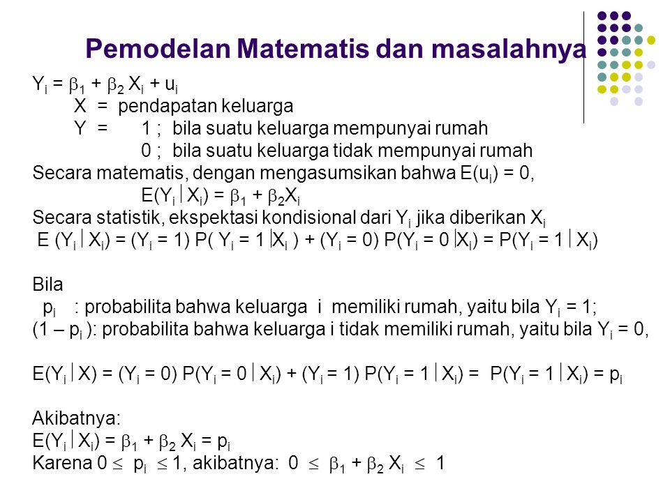 Pemodelan Matematis dan masalahnya Y i =  1 +  2 X i + u i X = pendapatan keluarga Y = 1 ; bila suatu keluarga mempunyai rumah 0 ; bila suatu keluar