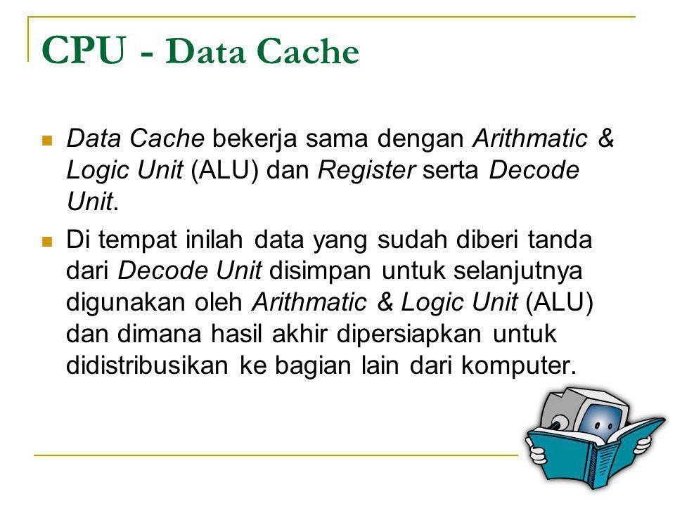 CPU - Data Cache  Data Cache bekerja sama dengan Arithmatic & Logic Unit (ALU) dan Register serta Decode Unit.  Di tempat inilah data yang sudah dib
