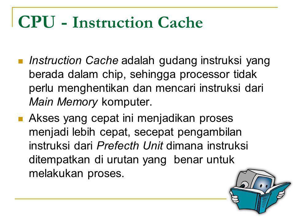 CPU - Instruction Cache  Instruction Cache adalah gudang instruksi yang berada dalam chip, sehingga processor tidak perlu menghentikan dan mencari in