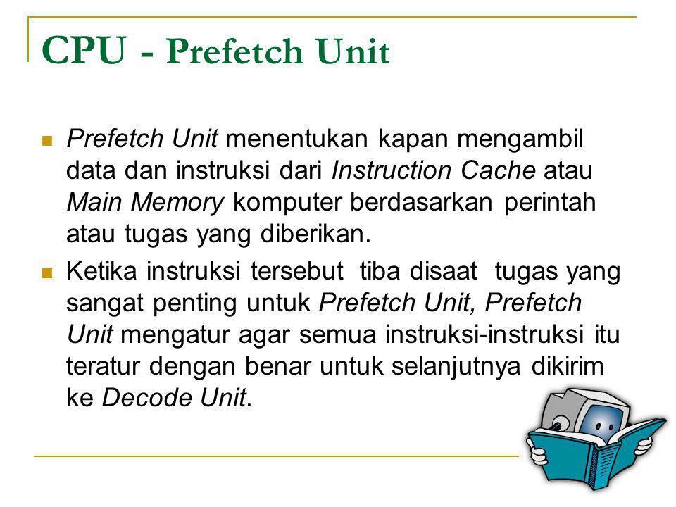 CPU - Prefetch Unit  Prefetch Unit menentukan kapan mengambil data dan instruksi dari Instruction Cache atau Main Memory komputer berdasarkan perinta
