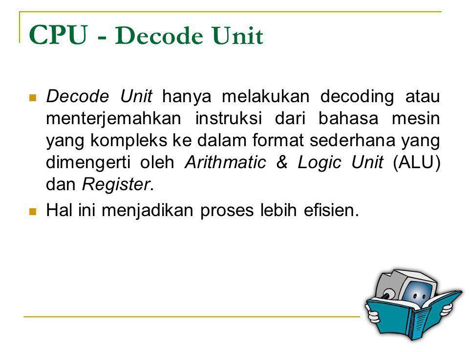 CPU - Decode Unit  Decode Unit hanya melakukan decoding atau menterjemahkan instruksi dari bahasa mesin yang kompleks ke dalam format sederhana yang