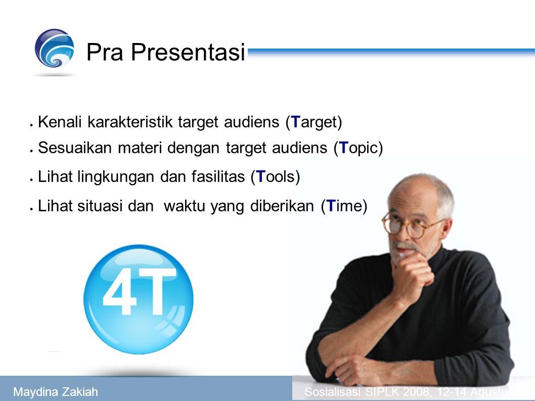 Pra Presentasi  Kenali karakteristik target audiens (Target)  Sesuaikan materi dengan target audiens (Topic)  Lihat lingkungan dan fasilitas (Tools)  Lihat situasi dan waktu yang diberikan (Time) 4T Maydina Zakiah Sosialisasi SIPLK 2008, 12-14 Agustus 2008
