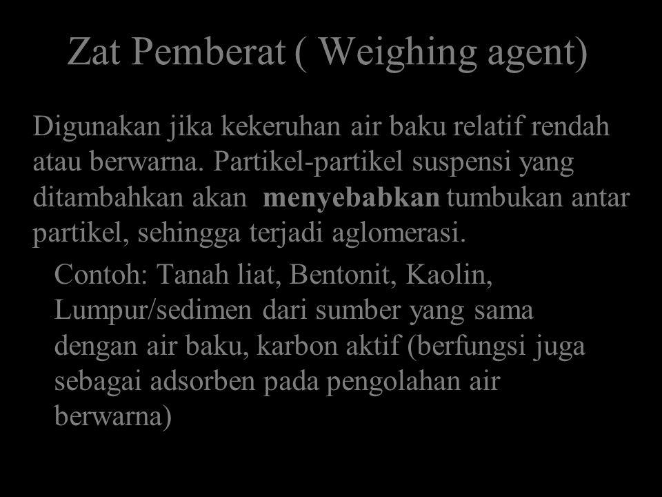 Zat Pemberat ( Weighing agent) Digunakan jika kekeruhan air baku relatif rendah atau berwarna. Partikel-partikel suspensi yang ditambahkan akan menyeb