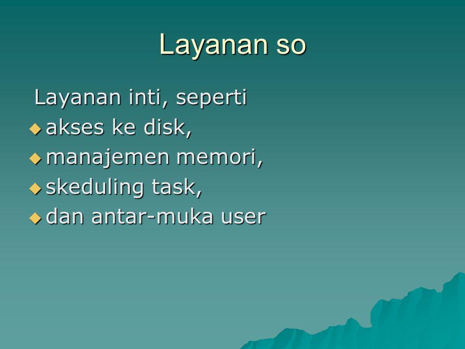 Layanan so Layanan inti, seperti  akses ke disk,  manajemen memori,  skeduling task,  dan antar-muka user