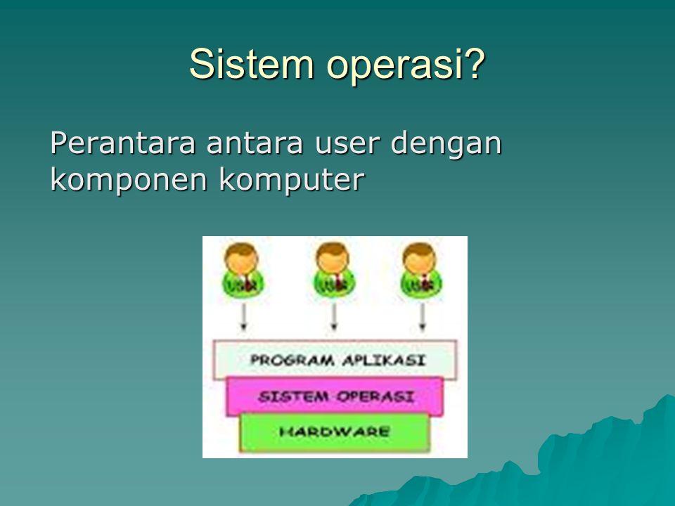 Sistem operasi? Perantara antara user dengan komponen komputer