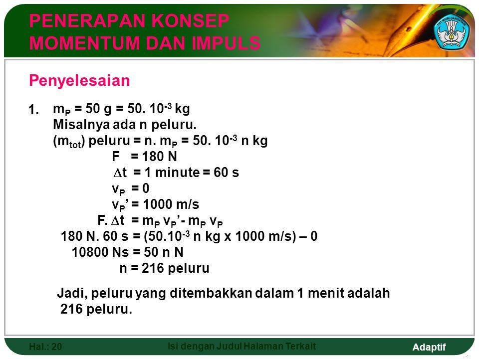 Adaptif Hal.: 20 Isi dengan Judul Halaman Terkait PENERAPAN KONSEP MOMENTUM DAN IMPULS Penyelesaian 1. m P = 50 g = 50. 10 -3 kg Misalnya ada n peluru