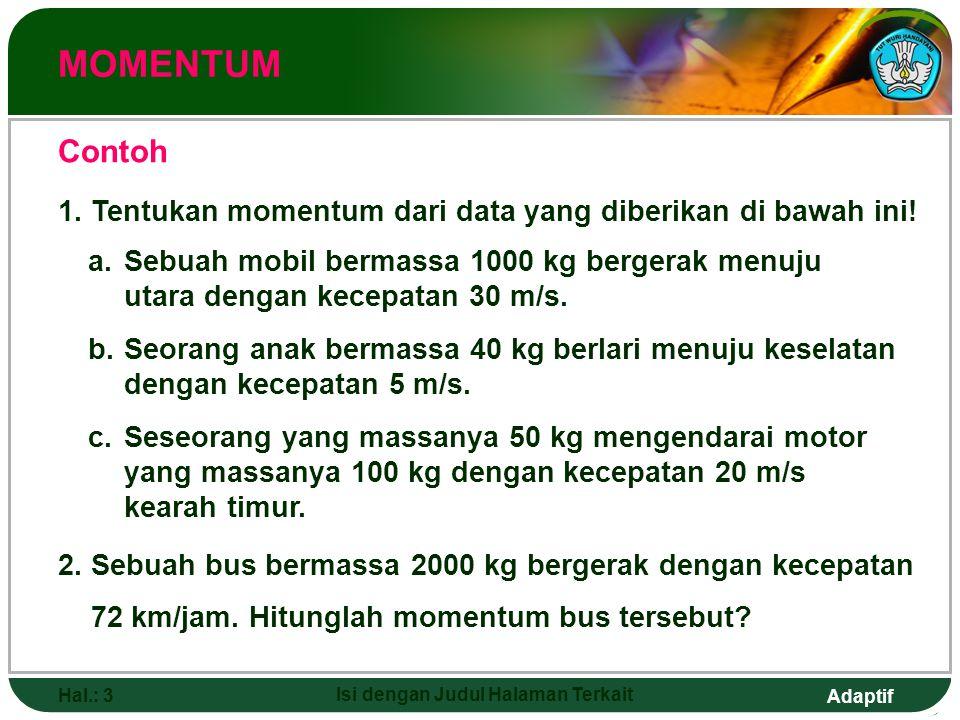 Adaptif Hal.: 3 Isi dengan Judul Halaman Terkait MOMENTUM Contoh a.Sebuah mobil bermassa 1000 kg bergerak menuju utara dengan kecepatan 30 m/s. b.Seor