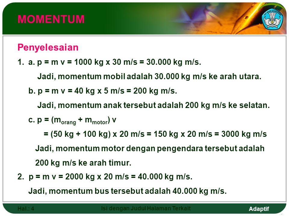 Adaptif Hal.: 4 Isi dengan Judul Halaman Terkait MOMENTUM Penyelesaian 1.a. p = m v = 1000 kg x 30 m/s = 30.000 kg m/s. Jadi, momentum mobil adalah 30