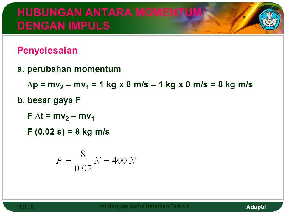 Adaptif Hal.: 8 Isi dengan Judul Halaman Terkait HUBUNGAN ANTARA MOMENTUM DENGAN IMPULS Penyelesaian a. perubahan momentum  p = mv 2 – mv 1 = 1 kg x