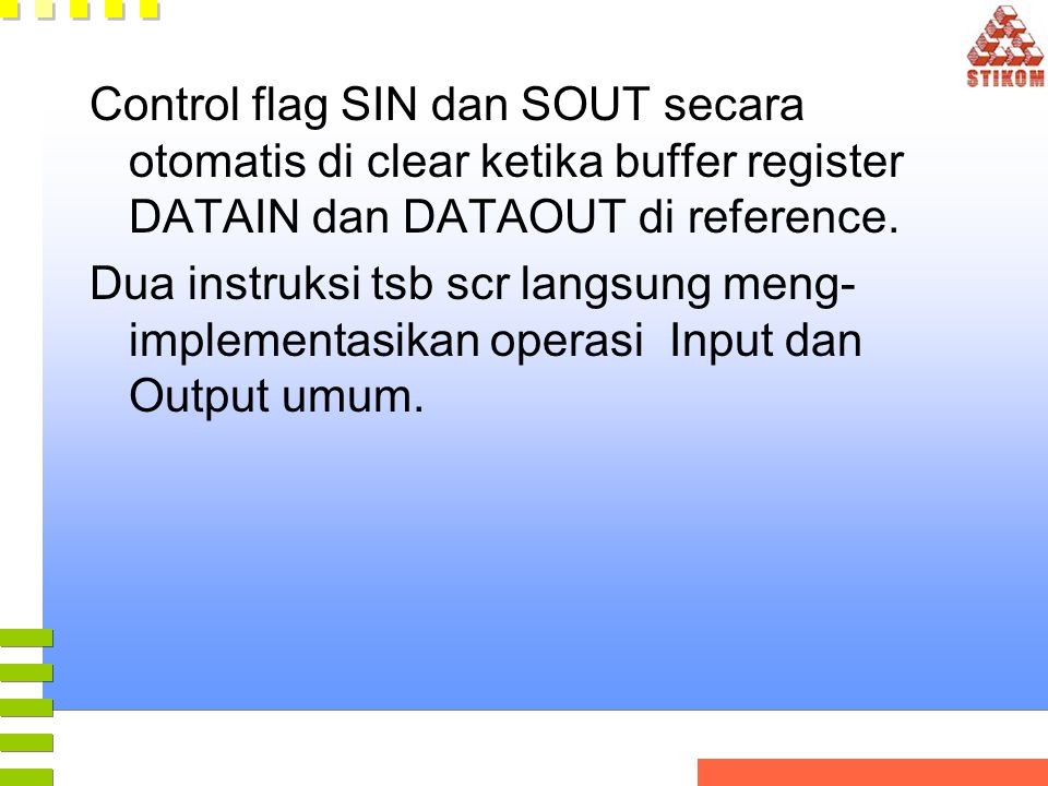 Control flag SIN dan SOUT secara otomatis di clear ketika buffer register DATAIN dan DATAOUT di reference. Dua instruksi tsb scr langsung meng- implem