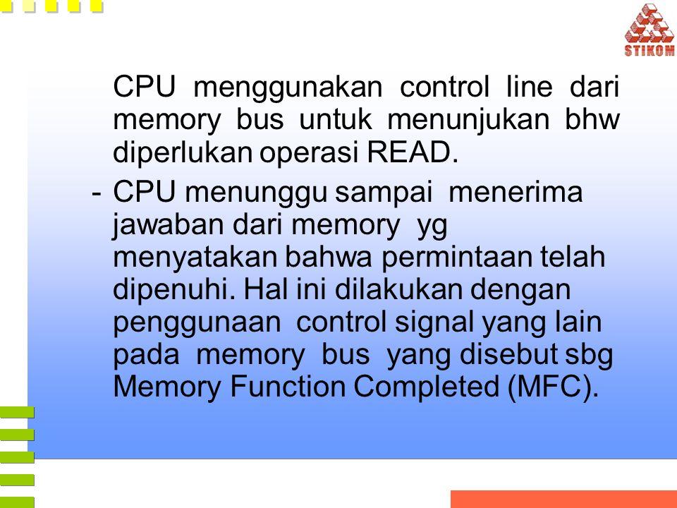 CPU menggunakan control line dari memory bus untuk menunjukan bhw diperlukan operasi READ. -CPU menunggu sampai menerima jawaban dari memory yg menyat
