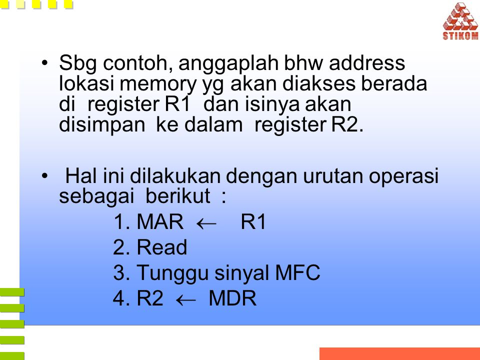 •Sbg contoh, anggaplah bhw address lokasi memory yg akan diakses berada di register R1 dan isinya akan disimpan ke dalam register R2. • Hal ini dilaku