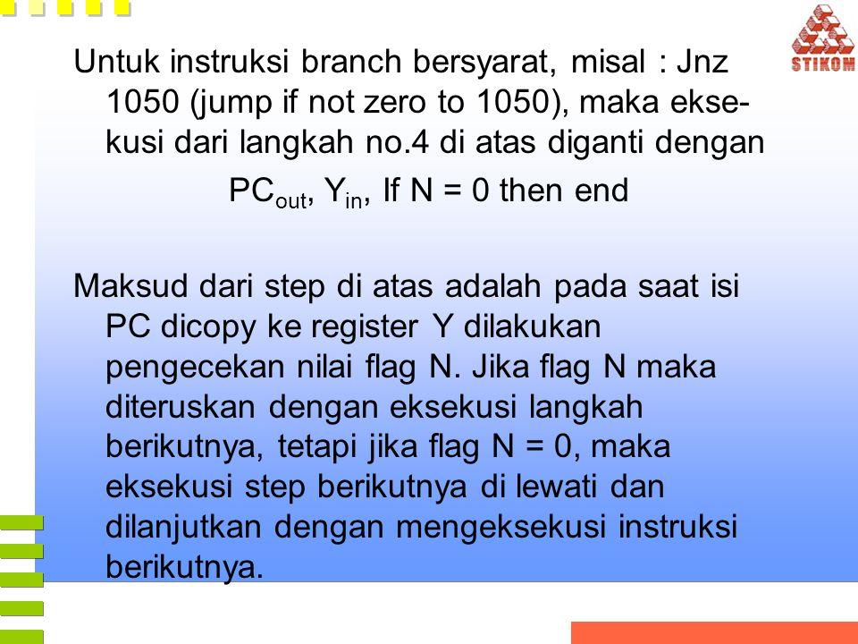 Untuk instruksi branch bersyarat, misal : Jnz 1050 (jump if not zero to 1050), maka ekse- kusi dari langkah no.4 di atas diganti dengan PC out, Y in, If N = 0 then end Maksud dari step di atas adalah pada saat isi PC dicopy ke register Y dilakukan pengecekan nilai flag N.