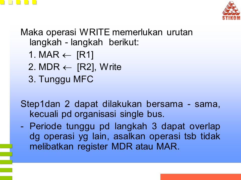 Maka operasi WRITE memerlukan urutan langkah - langkah berikut: 1. MAR  [R1] 2. MDR  [R2], Write 3. Tunggu MFC Step1dan 2 dapat dilakukan bersama -