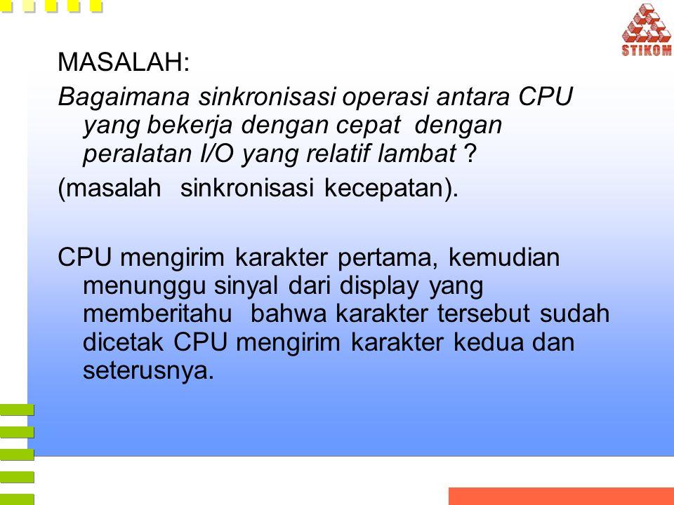 MASALAH: Bagaimana sinkronisasi operasi antara CPU yang bekerja dengan cepat dengan peralatan I/O yang relatif lambat ? (masalah sinkronisasi kecepata