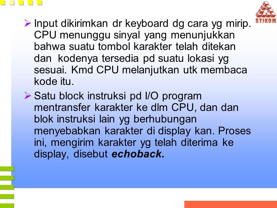  Input dikirimkan dr keyboard dg cara yg mirip. CPU menunggu sinyal yang menunjukkan bahwa suatu tombol karakter telah ditekan dan kodenya tersedia p