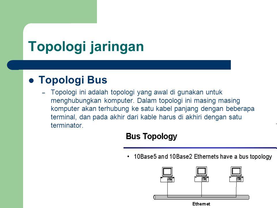 Topologi jaringan  Topologi Bus – Topologi ini adalah topologi yang awal di gunakan untuk menghubungkan komputer. Dalam topologi ini masing masing ko