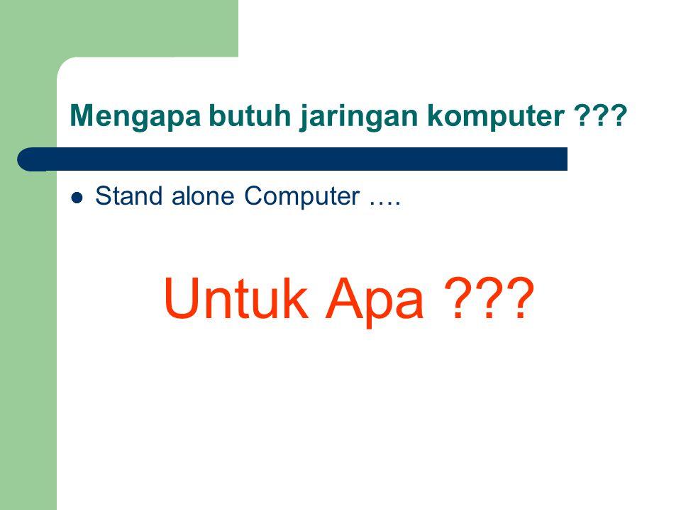 Mengapa butuh jaringan komputer ???  Stand alone Computer …. Untuk Apa ???
