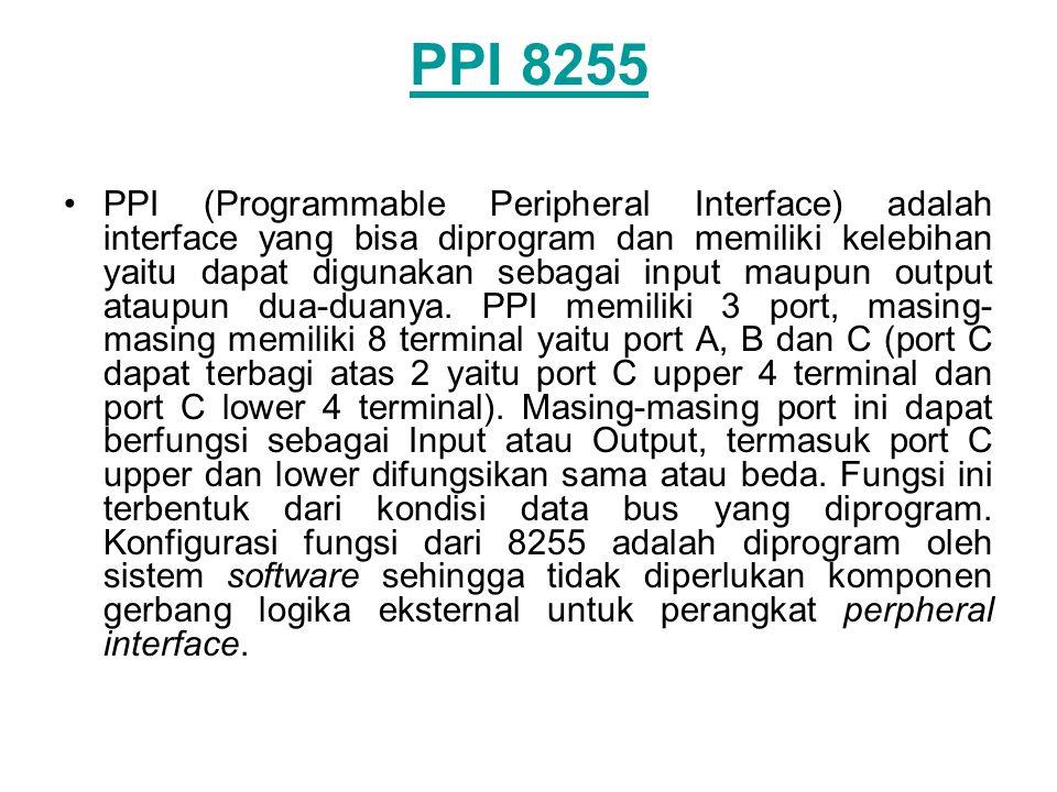 PPI 8255 •PPI (Programmable Peripheral Interface) adalah interface yang bisa diprogram dan memiliki kelebihan yaitu dapat digunakan sebagai input maup