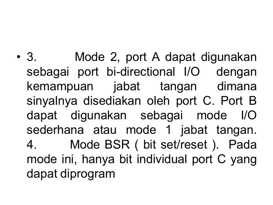 •3. Mode 2, port A dapat digunakan sebagai port bi-directional I/O dengan kemampuan jabat tangan dimana sinyalnya disediakan oleh port C. Port B dapat