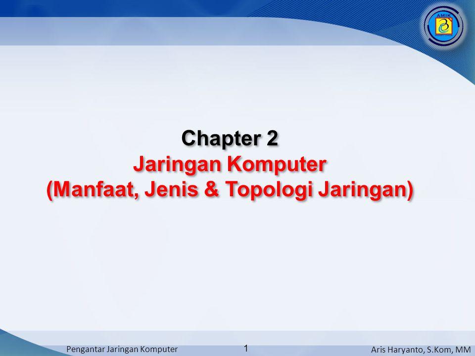 Aris Haryanto, S.Kom, MM Pengantar Jaringan Komputer 1 Chapter 2 Jaringan Komputer (Manfaat, Jenis & Topologi Jaringan) Chapter 2 Jaringan Komputer (M