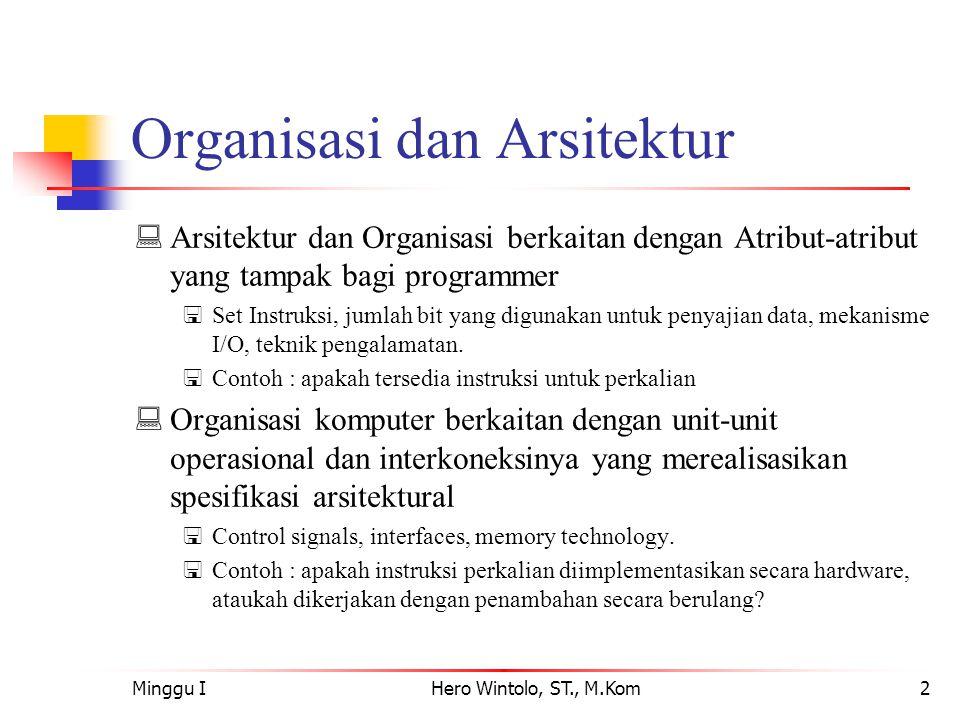 Minggu IHero Wintolo, ST., M.Kom2 Organisasi dan Arsitektur  Arsitektur dan Organisasi berkaitan dengan Atribut-atribut yang tampak bagi programmer  Set Instruksi, jumlah bit yang digunakan untuk penyajian data, mekanisme I/O, teknik pengalamatan.
