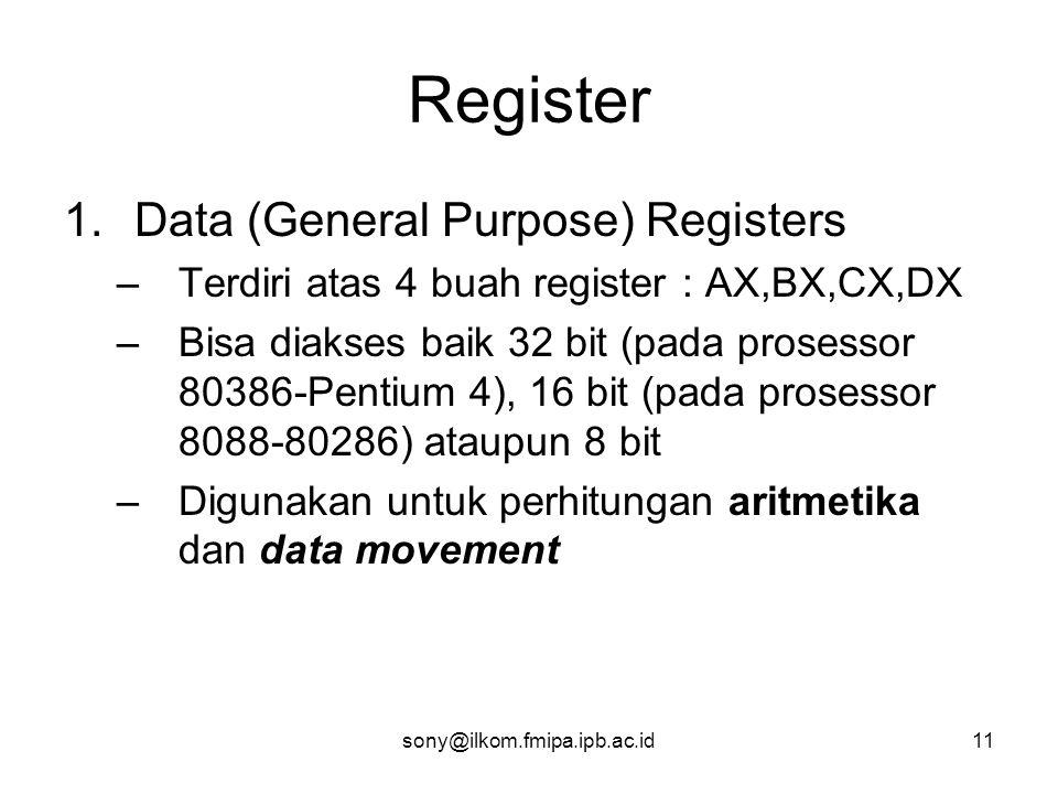 sony@ilkom.fmipa.ipb.ac.id11 Register 1.Data (General Purpose) Registers –Terdiri atas 4 buah register : AX,BX,CX,DX –Bisa diakses baik 32 bit (pada prosessor 80386-Pentium 4), 16 bit (pada prosessor 8088-80286) ataupun 8 bit –Digunakan untuk perhitungan aritmetika dan data movement