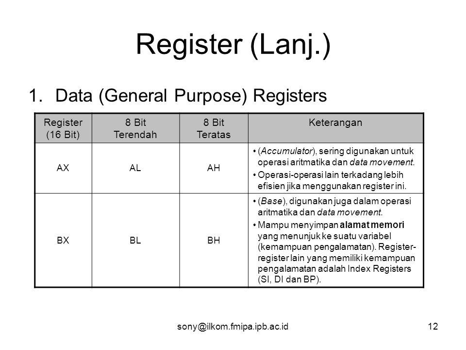 sony@ilkom.fmipa.ipb.ac.id12 Register (Lanj.) 1.Data (General Purpose) Registers Register (16 Bit) 8 Bit Terendah 8 Bit Teratas Keterangan AXALAH •(Accumulator), sering digunakan untuk operasi aritmatika dan data movement.