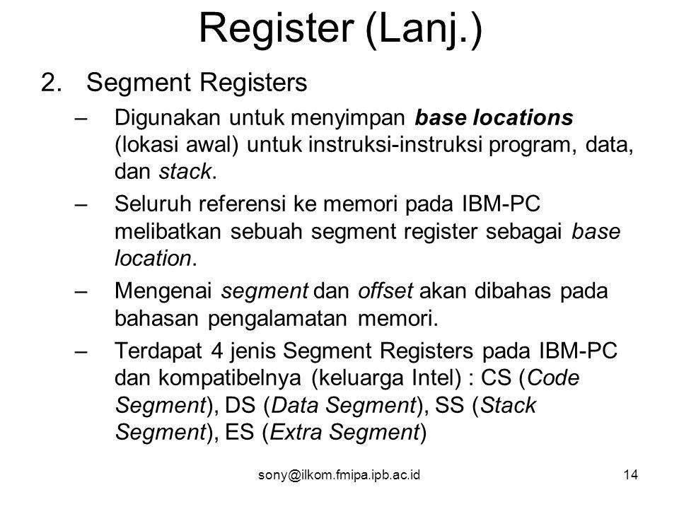 sony@ilkom.fmipa.ipb.ac.id14 Register (Lanj.) 2.Segment Registers –Digunakan untuk menyimpan base locations (lokasi awal) untuk instruksi-instruksi program, data, dan stack.