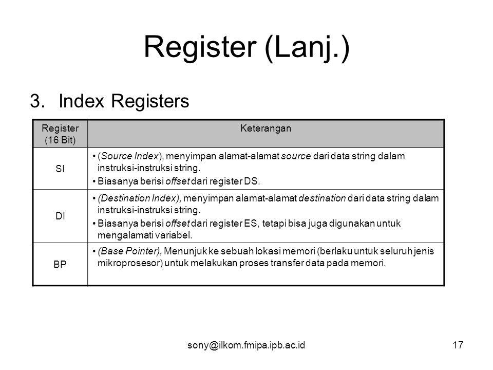 sony@ilkom.fmipa.ipb.ac.id17 Register (Lanj.) 3.Index Registers Register (16 Bit) Keterangan SI •(Source Index), menyimpan alamat-alamat source dari data string dalam instruksi-instruksi string.