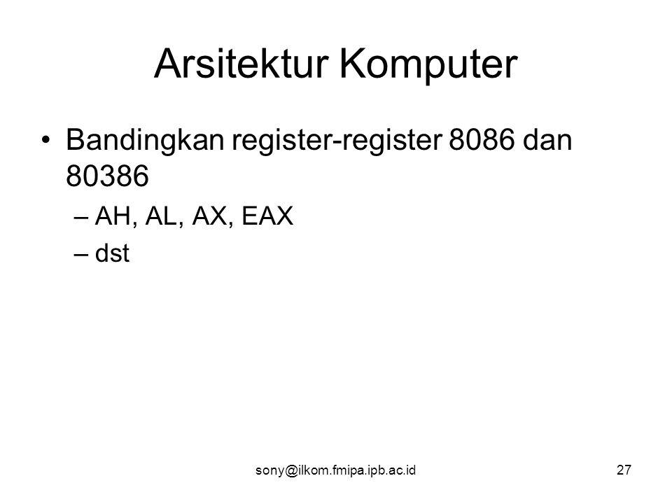 Arsitektur Komputer •Bandingkan register-register 8086 dan 80386 –AH, AL, AX, EAX –dst sony@ilkom.fmipa.ipb.ac.id27