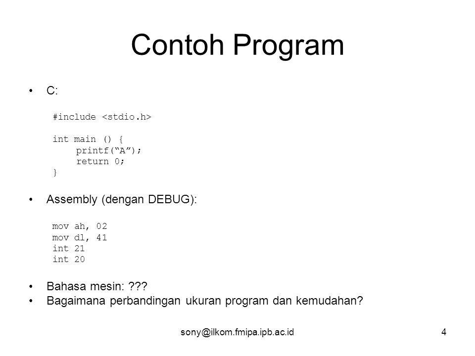 sony@ilkom.fmipa.ipb.ac.id4 Contoh Program •C: #include int main () { printf( A ); return 0; } •Assembly (dengan DEBUG): mov ah, 02 mov dl, 41 int 21 int 20 •Bahasa mesin: ??.