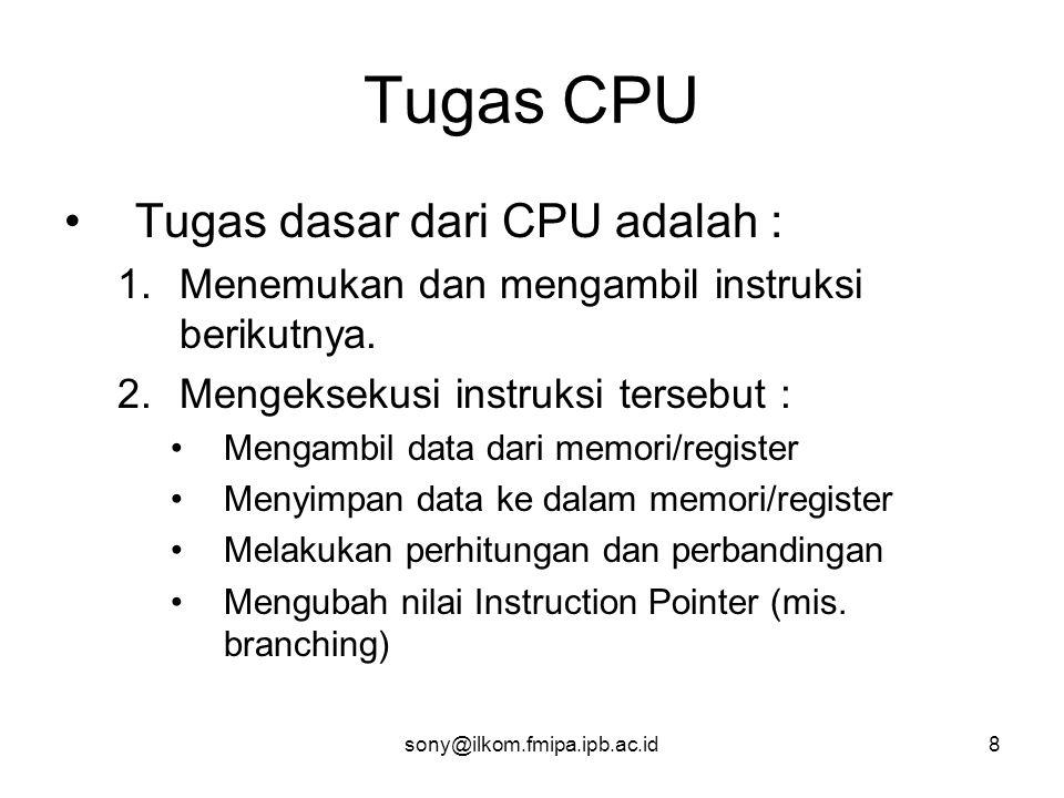 sony@ilkom.fmipa.ipb.ac.id8 Tugas CPU •Tugas dasar dari CPU adalah : 1.Menemukan dan mengambil instruksi berikutnya.